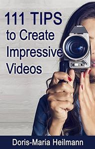 111 Tips to Create Impressive Videos: How to Plan, Create, Upload and Market Videos