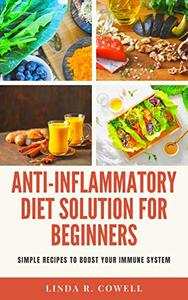 Anti-Inflammatory Diet Solution for Beginners: SIMPLE RECIPES TO BOOST YOUR IMMUNE SYSTEM