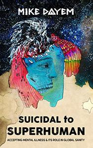 Suicidal To Superhuman: Accepting Mental Illness and Its Role in Global Sanity