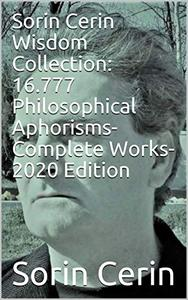 Sorin Cerin Wisdom Collection: 16.777 Philosophical Aphorisms- Complete Works- 2020 Edition