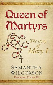 Queen of Martyrs: The Story of Mary I