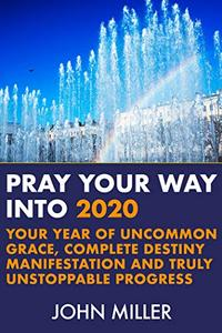 Pray Your Way Into 2020: Your Year of Uncommon Grace, Complete Destiny Manifestation and Truly Unstoppable Progress