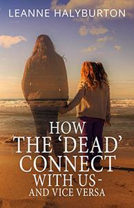 How The 'Dead' Connect With Us - And Vice Versa: The many ways in which non-physical souls communicate with us - from our loved ones and spirit guides... to unbidden visitors!