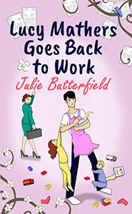 Lucy Mathers Goes Back To Work: A romantic comedy about the trials and tribulations of returning to the workplace!