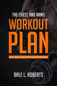 The Chest and Arms Workout Plan: Firm, Tone, and Tighten Your Upper Body