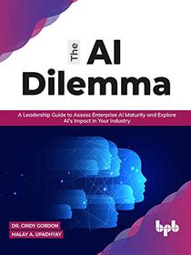 The AI Dilemma: A Leadership Guide to Assess Enterprise AI Maturity & Explore AI's Impact in Your Industry