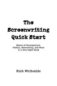 The Screenwriting Quick Start: Basics of Development, Politics, Networking, and More in a One-Night Read