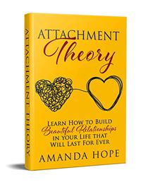 ATTACHMENT THEORY: Learn How to Build Beautiful Relationships in your Life that Will Last For Ever (THE LOVE & COUPLE COMMUNICATION SERIES
