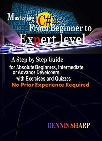 Mastering C#: From Beginner to Expert Level: A Step by Step Guide for Absolute Beginners, Intermediate or Advanced Developers with Exercises and Quizzes,  No prior experience is required