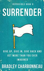 Surrender: Give up, give in, give back, and get more than you ever imagined