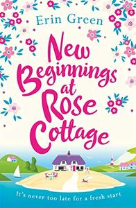 New Beginnings at Rose Cottage: The perfect feel-good read of friendship and fresh starts, guaranteed to make you smile!