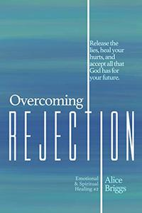 Overcoming Rejection: Release the  lies, heal your hurts, and accept all that God has for your future.