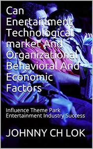 Can Enertainment Technological market And Organizational Behavioral And Economic Factors: Influence  Theme Park Entertainment Industry  Success