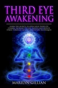 Third Eye Awakening: Learn the Secrets to Open Your Third Eye Chakra, Increase Psychic Empath and Reduce Stress Through Guided Meditation Techniques