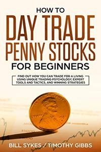 How to Day Trade Penny Stocks for Beginners: Find Out How You Can Trade For a Living Using Unique Trading Psychology, Expert Tools and Tactics, and Winning Strategies.