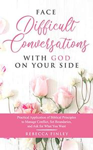 Face Difficult Conversations with God on Your Side: Practical Application of Biblical Principles  to Manage Conflict, Set Boundaries, and Ask for What You Want
