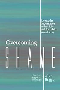 Overcoming Shame: Release the lies, embrace authenticity, and flourish in your destiny.