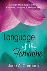 Language of the Feminine - Awaken the Source of Your Creative, Intuitive & Sensual Self
