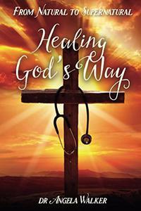 HEALING GOD'S WAY: From Natural to Supernatural