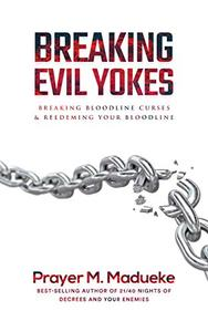 Breaking Evil Yokes: Breaking Bloodline Curses And Redeeming Your Bloodline
