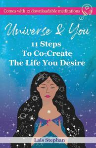 Universe & You: 11 Steps To Co-Create The Life You Desire