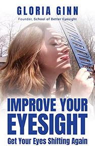 Improve Your Eyesight -- Get Your Eyes Shifting Again: Get started now with this quick action guide