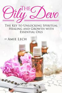 The Oily Devo: The Key to Unlocking Spiritual Healing and Growth with Essential Oils