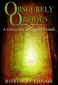 Obscurely Obvious: Revised and Expanded Edition: A Collection of Fantasy Short Stories