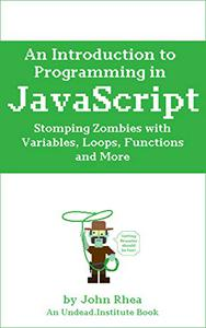 An Introduction to Programming in JavaScript: Stomping Zombies with Variables, Loops, Functions and More
