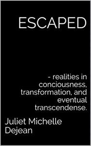 ESCAPED: - realities in conciousness, transformation, and eventual transcendense.