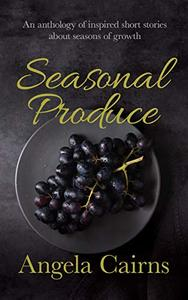 Seasonal Produce: An Anthology of Inspired Short Stories about Seasons of Growth