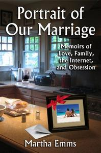 Portrait of Our Marriage  Memoirs of Love, Family, the Internet and Obsession: Relationships, online sex addiction, men– women & todays secrets behind closed doors, loss of intimacy & trust drama