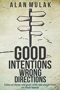 Good Intentions, Wrong Directions: Tales of Three Old Guys With Too Much Time on Their Hands