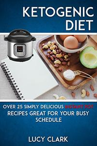 Ketogenic Diet: Over 25 Simply Delicious Instant Pot Recipes Great For Your Busy Schedule