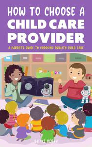 How To Choose A Child Care Provider - A Parent's Guide To Choosing Quality Child Care