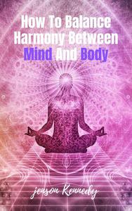 How To Balance Harmony Between Mind And Body