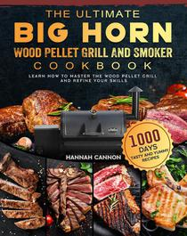 The Ultimate BIG HORN Wood Pellet Grill And Smoker Cookbook:1000-Day Tasty And Yummy Recipes To Learn How To Master The Wood Pellet Grill And Refine Your Skills