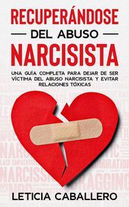 Recuperándose del abuso narcisista: Una guía completa para dejar de ser víctima del abuso narcisista y evitar relaciones tóxicas