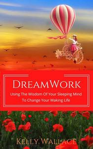 DreamWork:  Using The Wisdom Of Your Sleeping Mind To Change Your Waking Life
