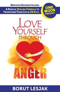 Love Yourself Through Anger: One Moon Present, A Radical Healing Formula to Transform Your Life in 28 Days
