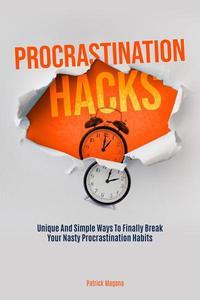 Procrastination Hacks: Unique And Simple Ways To Finally Break Your Nasty Procrastination Habits