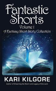 Fantastic Shorts: Volume 1: A Fantasy Short Story Collection