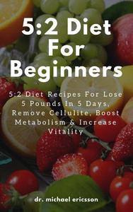 5:2 Diet For Beginners: 5:2 Diet Recipes For Lose 5 Pounds In 5 Days, Remove Cellulite, Boost Metabolism & Increase Vitality