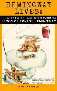 Hemingway Lives: the Super-Secret, Never-Before-Published Blogs of Ernest Hemingway