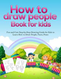 How To Draw People Book For Kids: A Fun and Cute Step-by-Step Drawing Guide for Kids to Learn How to Draw People, Faces, Poses