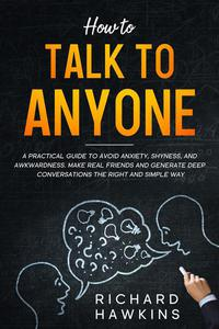 How to Talk to Anyone: A Practical Guide to Avoid Anxiety, Shyness, and Awkwardness. Make Real Friends and Generate Deep Conversations the Right and Simple Way