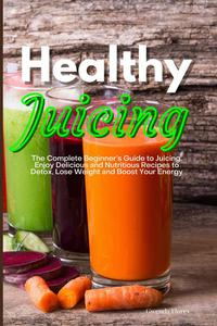 Healthy Juicing: The Complete Beginner's Guide to Juicing. Enjoy Delicious and Nutritious Recipes to Detox, Lose Weight and Boost Your Energy
