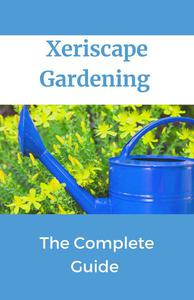 Xeriscape Gardening; The Complete Guide