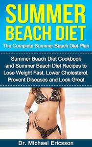 Summer Beach Diet: The Complete Summer Beach Diet Plan: Summer Beach Diet Cookbook and Summer Beach Diet Recipes to Lose Weight Fast, Lower Cholesterol, Prevent Diseases And Look Great