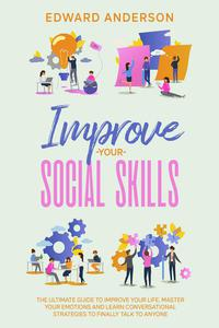 Improve Your Social Skills: The Ultimate Guide to Improve Your Life. Master Your Emotions and Learn Conversational Strategies to Finally Talk to Anyone.